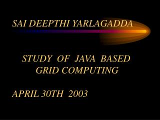 SAI DEEPTHI YARLAGADDA                        STUDY  OF  JAVA  BASED             GRID COMPUTING  APRIL 30TH  2003
