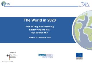 The World in 2020 Prof. Dr.-Ing. Klaus Henning Esther Wingens M.A. Ingo Leisten M.A.