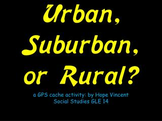 Urban, Suburban, or Rural? a GPS cache activity: by Hope Vincent Social Studies GLE 14