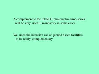 A complement to the COROT photometric time-series   will be very  useful, mandatory in some cases