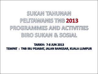 SUKAN TAHUNAN  PELITAWANIS TNB  2013 PROGRAMMES AND ACTIVITIES  BIRO SUKAN & SOSIAL
