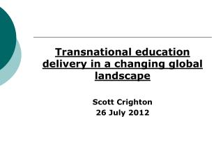 Transnational education delivery in a changing global landscape Scott Crighton 26 July 2012