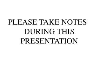 PLEASE TAKE NOTES DURING THIS PRESENTATION