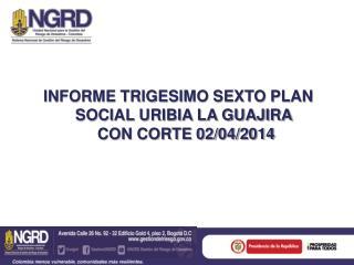 INFORME TRIGESIMO SEXTO PLAN SOCIAL URIBIA LA GUAJIRA  CON CORTE 02/04/2014