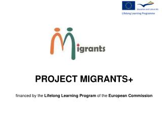 PROJECT MIGRANTS+ financed by the  Lifelong Learning Program  of the  European Commission