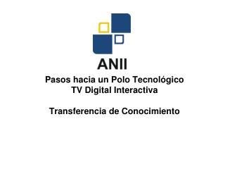 Pasos hacia un Polo Tecnológico TV Digital Interactiva Transferencia de Conocimiento