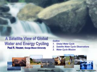 A Satellite View of Global Water and Energy Cycling Paul R. Houser,  George Mason University