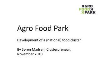 Agro Food Park    Development of a national food cluster   By S ren Madsen, Clusterpreneur, November 2010