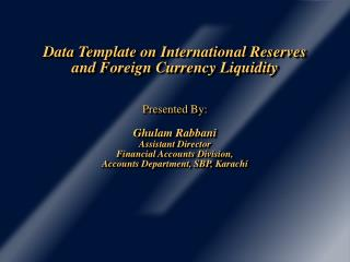 Data Template on International Reserves and Foreign Currency Liquidity   Presented By:  Ghulam Rabbani Assistant Directo