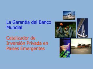 La Garant a del Banco Mundial  Catalizador de Inversi n Privada en Pa ses Emergentes