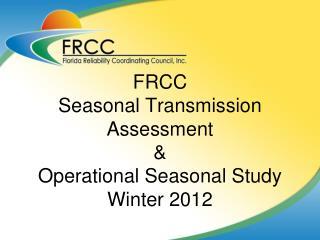 FRCC Seasonal Transmission Assessment  &  Operational Seasonal Study Winter 2012