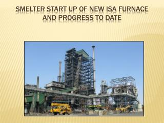 Smelter start up of new ISA furnace and progress to date