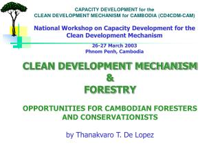 CLEAN DEVELOPMENT MECHANISM  FORESTRY  OPPORTUNITIES FOR CAMBODIAN FORESTERS AND CONSERVATIONISTS  by Thanakvaro T. De L