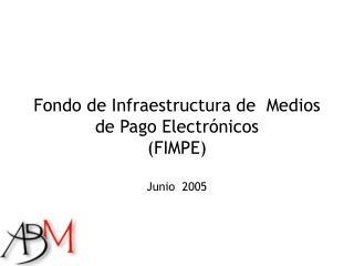 Fondo de Infraestructura de  Medios de Pago Electrónicos  (FIMPE) Junio  2005