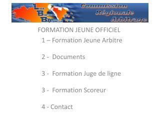 FORMATION JEUNE OFFICIEL 1 – Formation Jeune Arbitre 2 -  Documents 3 -  Formation Juge de ligne