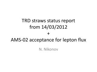 TRD straws status report from 14/03/2012 + AMS-02 acceptance for lepton flux