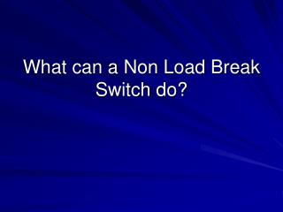 What can a Non Load Break Switch do?