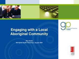 Engaging with a Local Aboriginal Community   Alex Swain Aboriginal Health Workshop - August 2009