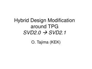 Hybrid Design Modification around TPG SVD2.0  ? SVD2.1
