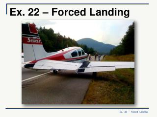 Ex. 22 – Forced Landing