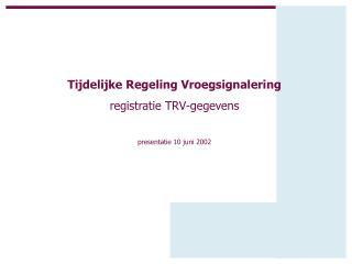 Tijdelijke Regeling Vroegsignalering registratie TRV-gegevens presentatie 10 juni 2002