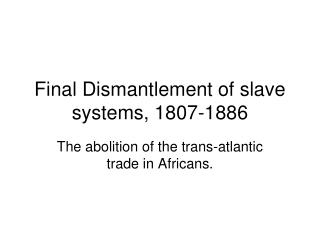 Final Dismantlement of slave systems, 1807-1886