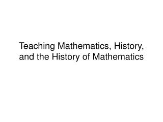 Teaching Mathematics, History, and the History of Mathematics