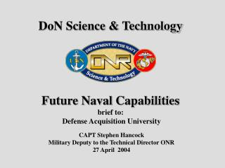 DoN Science & Technology Future Naval Capabilities brief to:   Defense Acquisition University