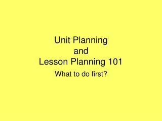 Unit Planning and  Lesson Planning 101