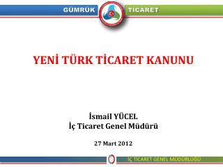 YENİ TÜRK TİCARET KANUNU İsmail YÜCEL İç Ticaret Genel Müdürü 27 Mart 2012