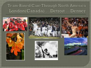 Team-Based Care Through North America London(Canada) …Detroit …Denver