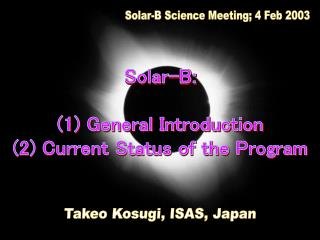 Solar-B: (1) General Introduction (2) Current Status of the Program