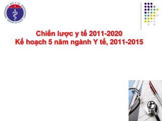 Chiến lược y tế 2011-2020  K ế hoạch  5 năm ngành Y tế,  2011-2015