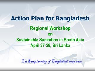 Action Plan for Bangladesh  Regional Workshop on  Sustainable Sanitation in South Asia