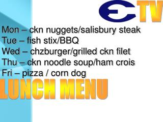 Mon – ckn nuggets/salisbury steak Tue – fish stix/BBQ Wed – chzburger/grilled ckn filet