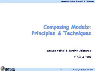 Composing Models: Principles & Techniques Steven Völkel & Jendrik Johannes TUBS & TUD
