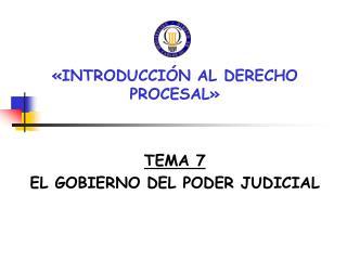 «INTRODUCCIÓN AL DERECHO PROCESAL» TEMA 7 EL GOBIERNO DEL PODER JUDICIAL