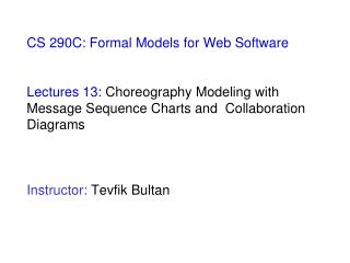 CS 290C: Formal Models for Web Software    Lectures 13: Choreography Modeling with Message Sequence Charts and  Collabor