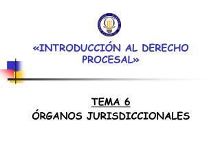 «INTRODUCCIÓN AL DERECHO PROCESAL» TEMA 6 ÓRGANOS JURISDICCIONALES