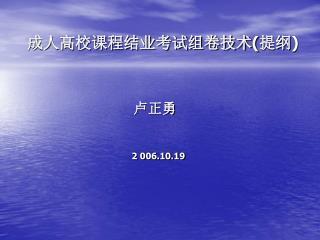 成人高校课程结业考试组卷技术 ( 提纲 ) 卢正勇 2 006.10.19