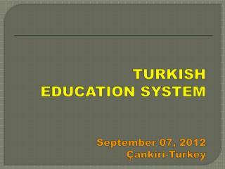 TURKISH EDUCATION SYSTEM September  07, 2012 Çankiri-Turkey