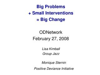 Big Problems  + Small Interventions  = Big Change ODNetwork February 27, 2008 Lisa Kimball