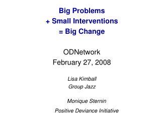 Big Problems  + Small Interventions  = Big Change ODNetwork February 27, 2008 Lisa Kimball