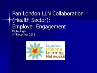 Pan London LLN Collaboration (Health Sector):  Employer Engagement Digby Ingle 3 rd  December 2008