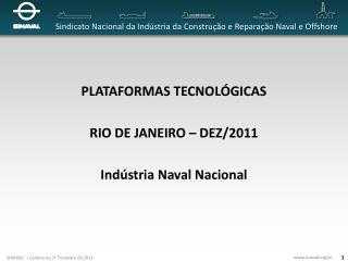 PLATAFORMAS TECNOLÓGICAS RIO DE JANEIRO  –  DEZ/2011 Indústria Naval Nacional