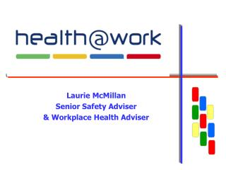 Laurie McMillan Senior Safety Adviser  & Workplace Health Adviser