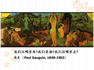 我们从哪里来 ? 我们是谁 ? 我们往哪里去 ? 高更  ( Paul Gauguin, 1848-1903 )