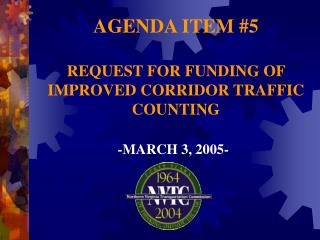 AGENDA ITEM #5 REQUEST FOR FUNDING OF IMPROVED CORRIDOR TRAFFIC COUNTING