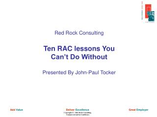 Red Rock Consulting Ten RAC lessons You Can�t Do Without Presented By John-Paul Tocker