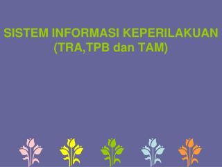 SISTEM INFORMASI KEPERILAKUAN (TRA,TPB dan TAM)